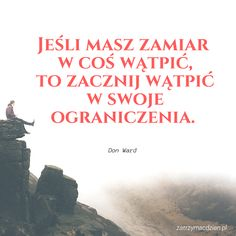 """""""Jeśli masz zamiar w coś wątpić, to zacznij wątpić w swoje ograniczenia."""" - Don Ward www.zatrzymacdzien.pl"""