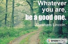 Whatever you are, be a good one. via @SparkPeople