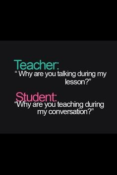 "Teacher:""why are you talking during my lesson?"" Student:""why are you teaching during my conversation?"""