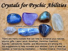 Crystal Guidance: Crystal Tips and Prescriptions - Psychic Abilities. Top Recommended Crystals: Lapis Lazuli, Amethyst, Herkimer Diamond, Kyanite, Labradorite, Apatite, and Moonstone. Additional Recommendations: Fluorite Purple/Violet, Azurite, Clear Quartz, or Emerald. Psychic Abilities are associated with Third Eye chakra. Carry or wear as desired. You can also hold crystal in your hand or to your Third Eye during meditation.