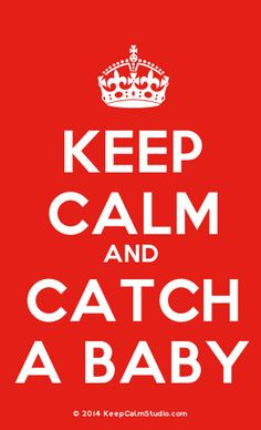 Keep Calm And Catch A Baby! Daily reminder!
