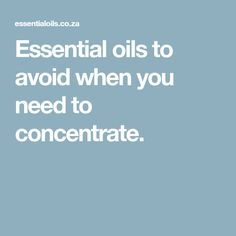 Essential oils to avoid when you need to concentrate.