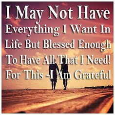 I may not have everything I want in life but blessed enough to have all that I need! For this - I am grateful....