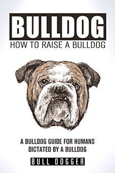 BULLDOG -- HOW TO RAISE A BULLDOG: BULLDOG TRAINING GUIDE FOR HUMANS AS DICTATED BY A BULLDOG -- OBEY US AND WE WON'T FART (BULLDOG TRAINING, BULLDOG CARE, ... HOW TO TRAIN YOUR BULLDOG SERIES Book 1) by BULL DOGGER http://www.amazon.com/dp/B00XZS65TE/ref=cm_sw_r_pi_dp_kA7zvb1RNW7HW