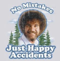 Bob Ross-- my daughter says this almost everyday now!