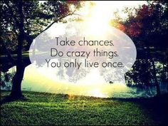 Take chances, do crazy things. You only live once. thedailyquotes.com