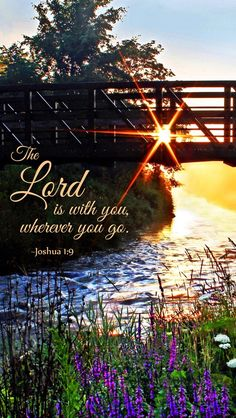 """Joshua 1:9. (KJV). """"Have not I commanded thee? Be strong and of a good courage; be not afraid, neither be thou dismayed: for the LORD thy God is with thee whithersoever thou goest."""""""