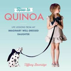 How+to+Quinoa:+Life+Lessons+from+My+Imaginary+Well-Dressed+Daughter