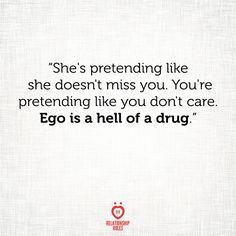 She's pretending like she doesn't miss you. You're pretending like you don't care. Ego is a hell of a drug.