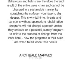 "Archibald Marwizi - ""Behaviours and habits are therefore the end result of the entire value chain and..."". life, inspirational, inspirational-quotes, growth, leadership, purpose, success-quotes, excellence, effectiveness, attitude-quotes, legacy-quotes"