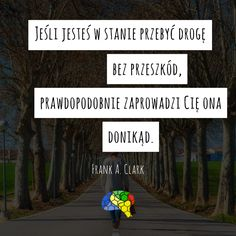 """""""Jeśli jesteś w stanie przebyć drogę bez przeszkód, prawdopodobnie zaprowadzi Cię ona donikąd."""" ~Frank A. Clark  #brainMorning"""
