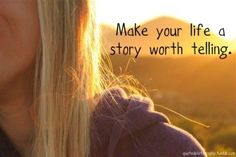 Make life a story worth telling.