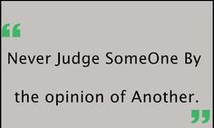 Never Judge SomeOne By The Opinion Of Another .