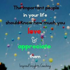 Tell the people in your life how much you love and appreciate them.