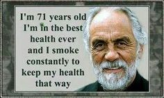 I'm 71 years old. I'm in the best health ever and I smoke constantly to keep my health that way. Cheech Und Chong, Benefits Of Quitting Smoking, Stop Smoke, Smart Quotes, Funny Quotes, Medical Cannabis, Smoking Weed, For Your Health, That Way