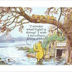 "Classic Pooh...""I wonder what Piglet is doing?       I wish I were there doing…"
