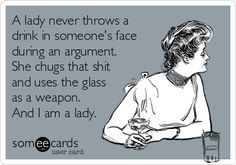 A lady never throws a drink in someone's face during an argument. She chugs that shit and uses the glass as a weapon. And I am a lady.