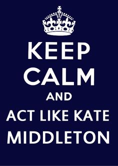 calm and Kate Middleton......but where is MY Prince??