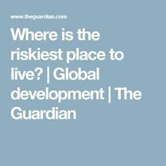 Where is the riskiest place to live? | Global development | The Guardian