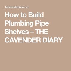 How to Build Plumbing Pipe Shelves – THE CAVENDER DIARY