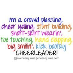 I'm a crowd pleasing,  cheer yelling, stunt building, short-skirt wearin', toe touching, hand clapping, big smilin', kick bootay CHEERLEADER! #cheerquotes #cheerleading #cheer #cheerleader