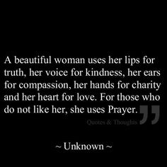 A beautiful women...uses her lips for truth, her voice for kindness, her ears for compassion, her hands for charity and her heart for love. For those who do not like her, . . . she uses prayers