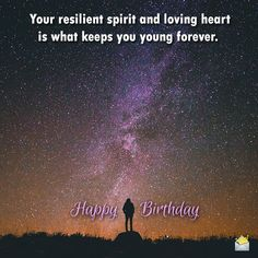Your resilient spirit and loving heart is what keeps you young forever. Enjoy your birthday.