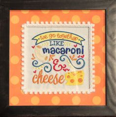 We go together like macaroni and cheese embroidered art. This piece is in a 9X9 distressed frame and can either be hung on wall or put on a table
