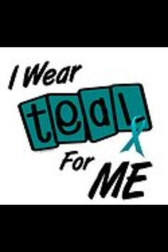 I wear teal for me. Cervical cancer awareness