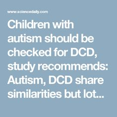 Children with autism should be checked for DCD, study recommends: Autism, DCD share similarities but lots of differences -- ScienceDaily