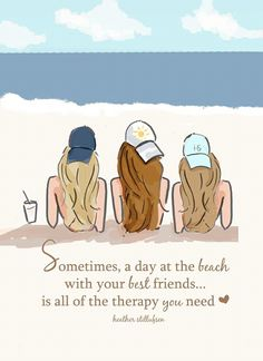Sometimes, a day at the beach with your best friends...is all of the therapy you need. ~ Rose Hill Designs by Heather Stillufsen
