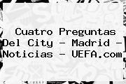 http://tecnoautos.com/wp-content/uploads/imagenes/tendencias/thumbs/cuatro-preguntas-del-city-madrid-noticias-uefacom.jpg UEFA Champions League. Cuatro preguntas del City - Madrid - Noticias - UEFA.com, Enlaces, Imágenes, Videos y Tweets - http://tecnoautos.com/actualidad/uefa-champions-league-cuatro-preguntas-del-city-madrid-noticias-uefacom/