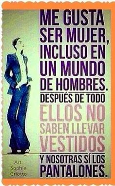 I like beeing a woman in a men's world, after all they don´t know how to wear dresses but we do wear the pants!