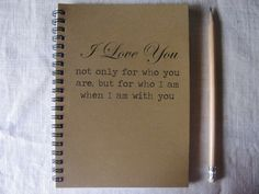 I love you not only for who you are but for who I am when I am with you - 5 x 7 journal