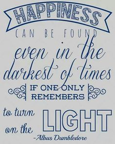 Happiness can be found even in the darkest of times, if only one remembers to turn on the light~♥~Dumbledore