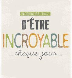 """""""N'oublie pas d'être incroyable chaque jour"""" - Anonyme. Tu es le seul  à pouvoir embellir ta vie."""
