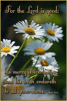 """""""ALWAYS"""" Psalms 100:5 For the LORD is good; his mercy is everlasting; and his truth endureth to all generations."""