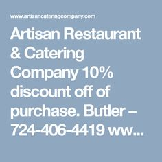 Artisan Restaurant & Catering Company 10% discount off of purchase. Butler – 724-406-4419 www.artisancateringcompany.com