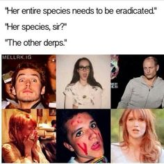 """""""Her entire species needs to be eradicated."""" Oh no, they're coming for me!"""
