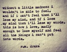 Without a little madness I wouldn't be able to feel. And if I can't feel then I'll lose my mind. And if I lose my mind then I will lose my words. This is how I love madly enough to lose myself and feel all the things I can't put into words. R.M. Drake