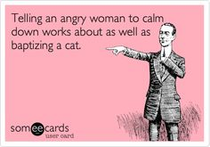 Telling an angry woman to calm down works about as well as baptizing a cat.mmmhmmm,
