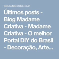 Últimos posts - Blog Madame Criativa - Madame Criativa - O melhor Portal DIY do Brasil - Decoração, Artesanato, Festas, Receitas e Ideias