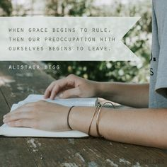"""When grace begins to rule, then our preoccupation with ourselves begins to leave."" (Alistair Begg)"