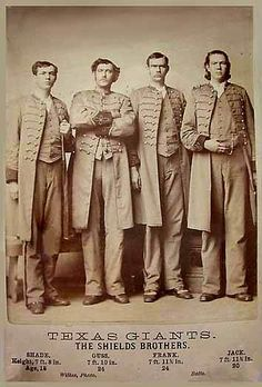 The four Shields brothers, of White Rock, Texas, were billed as being between 7 feet 8 inches and 8 feet 0 inches tall, but in reality none of them exceeded 7 feet 0 inches. They were between 6 feet 8 inches and 6 feet 11 inches when they joined a Barnum & Bailey sideshow around 1880. They were also known as The Texas Giants.