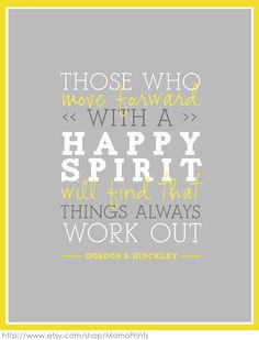 """""""Those who move forward with a happy spirit will find that things always work out"""" -Gordon B Hinckley"""