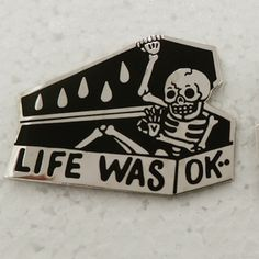 "skeleton and coffin ""life was ok"" pin, would make a cute little tattoo though..."
