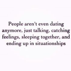 People aren't even dating anymore, just talking, catching feelings, sleeping together, and ending up in situationships