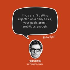 If you aren't getting rejected on a daily basis, your goals aren't ambitious enough.  Chris Dixon  #startupquote #startup #chrisdixon #hunch