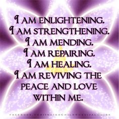 """Say this prayer-mantra daily: """"I am enlightening. I am strengthening. I am mending. I am repairing. I am healing. I am reviving the peace and love within me."""" Back it up with emotions of positive gratitude. Believe you deserve and Are more, and so it shall be."""