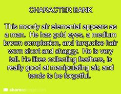 CHARACTER BANK: This moody air elemental appears as a man. He has gold eyes, a medium brown complexion, and turquoise hair worn short and shaggy. He is very tall. He likes collecting feathers, is really good at manipulating air, and tends to be forgetful.